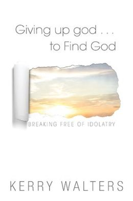 Giving Up god to Find God: Breaking Free from Idolatry