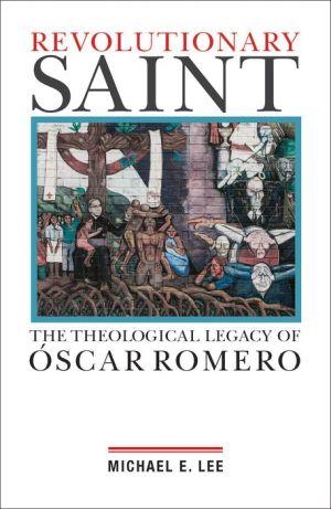 Revolutionary Saint: The Theological Legacy of Óscar Romero