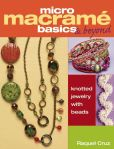 Book Cover Image. Title: Micro Macrame Basics & Beyond:  Knotted Jewelry with Beads, Author: Raquel Cruz