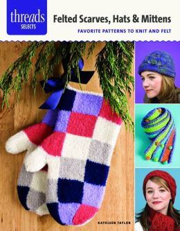 Felted Scarves, Hats & Mittens: favorite patterns to knit and felt
