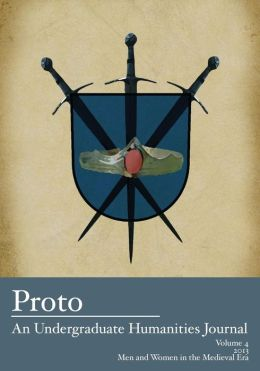 Proto: An Undergraduate Humanities Journal, Vol. 4 2013 - Men and Women in the Medieval Era