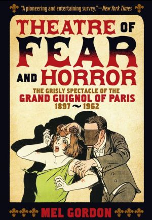 Theater of Fear & Horror: Expanded Edition: The Grisly Spectacle of the Grand Guignol of Paris, 1897-1962