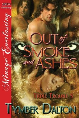 Out of Smoke and Ashes [Triple Trouble 5] (Siren Publishing Menage Everlasting)