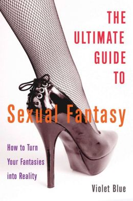 The Ultimate Guide to Sexual Fantasy: How to Have Incredible Sex with Role Play, Sex Games, Erotic Massage, BDSM and More