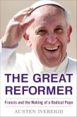 Book Cover Image. Title: The Great Reformer:  Francis and the Making of a Radical Pope, Author: Austen Ivereigh