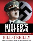 Book Cover Image. Title: Hitler's Last Days:  The Death of the Nazi Regime and the World's Most Notorious Dictator, Author: Bill O'Reilly
