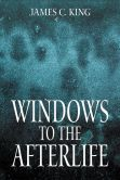 Book Cover Image. Title: Windows to the Afterlife, Author: James C. King