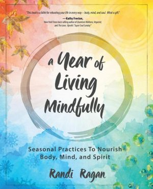 A Year of Living Mindfully: Season Practices to Nourish Body Mind and Spirit