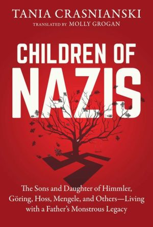 Children of Nazis: The Sons and Daughters of Himmler, Goring, Hoss, Mengele, and Others- Living with a Father's Monstrous Legacy