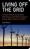 David Black - Living Off the Grid: A Simple Guide to Creating and Maintaining a Self-Reliant Supply of Energy, Water, Shelter, and More