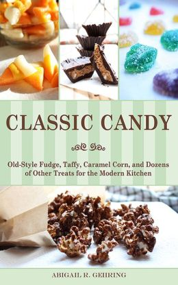 Classic Candy: Old-Style Fudge, Taffy, Caramel Corn, and Dozens of Other Treats for the Modern Kitchen