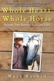 Book Cover Image. Title: Whole Heart, Whole Horse:  Building Trust Between Horse and Rider, Author: Mark Rashid