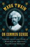 Book Cover Image. Title: Mark Twain on Common Sense:  Timeless Advice and Words of Wisdom from America's Most-Revered Humorist, Author: Mark Twain