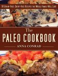 Book Cover Image. Title: The Paleo Cookbook:  90 Grain-Free, Dairy-Free Recipes the Whole Family Will Love, Author: Anna Conrad