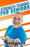 Book Cover Image. Title: Strength Training For Seniors:  An Easy & Complete Step By Step Guide For YOU, Author: Jason Scotts