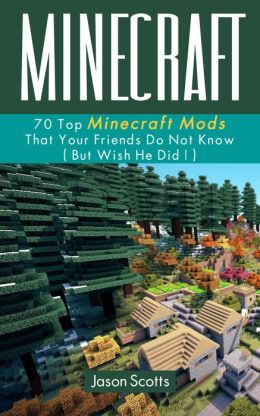 Minecraft: 70 Top Minecraft Mods That Your Friends Do Not Know (But Wish They Did!)