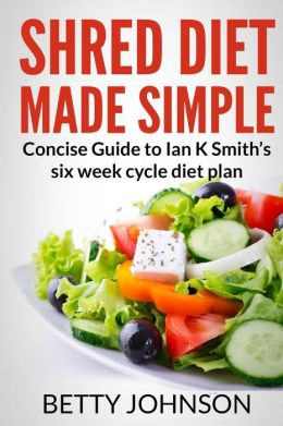 Shred Diet Made Simple: Concise Guide to Ian K Smith's Six Week Cycle Diet Plan