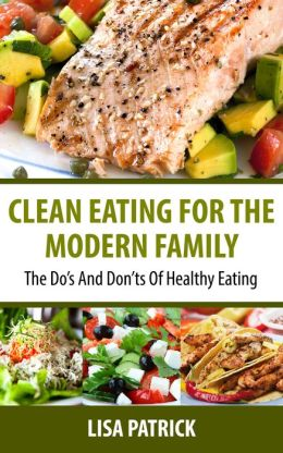 Clean Eating For The Modern Family: The Do's And Don'ts Of Healthy Eating