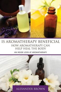 Is Aromatherapy Beneficial- How Aromatherapy Can Help Heal the Body: An Inside Look at Aromatherapy