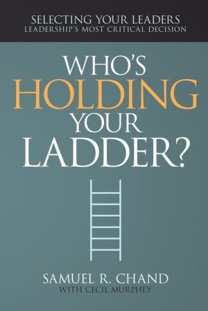 Who's Holding Your Ladder?: Selecting Your Leaders, Leaderships Most Critical Decision