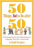 "Book Cover Image. Title: 50 Things Not to Do after 50:  From Naming Your Pets after Tolkien Characters to Signaling ""Peace Out"" to Your Friends, Author: Leland Gregory"