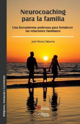 Neurocoaching Para La Familia. Una Herramienta Poderosa Para Fortalecer Las Relaciones Familiares