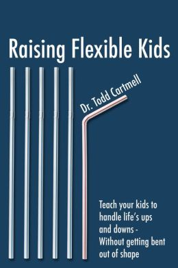 Raising Flexible Kids: Teach kids to handle the ups and downs of life--without getting bent out of shape.