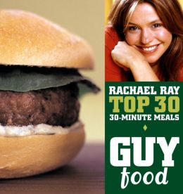 Guy Food: Rachael Ray's Top 30 30-Minute Meals