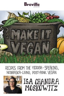 Breville presents Make It Vegan: Recipes from the Yiddish-speaking, Nebraska-living, post-punk vegan, Isa Chandra Moskowitz (Enhanced Edition)