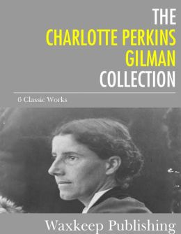 The Charlotte Perkins Gilman Collection: 6 Classic Works
