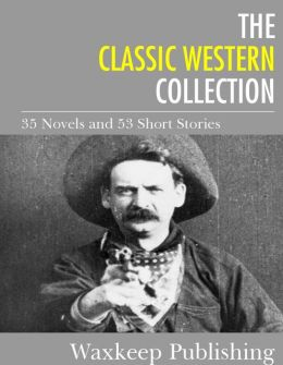The Classic Western Collection: 35 Novels and 53 Short Stories