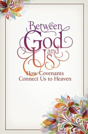 Between God and Us: How Covenants Connects Us to Heaven: Selected Talks from the 2015 BYU Women's Conference