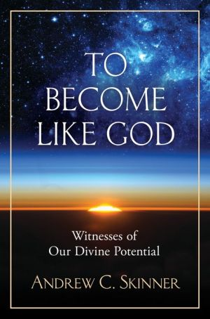 To Become Like God: Ancient and Modern Witnesses of Man's Divine Potential