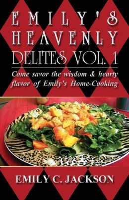 Emily's Heavenly Delites Vol. 1: Come Savor the Wisdom & Hearty Flavor of Emily's Home-Cooking