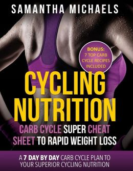 Cycling Nutrition: Carb Cycle Super Cheat Sheet to Rapid Weight Loss: A 7 Day by Day Carb Cycle Plan to Your Superior Cycling Nutrition (