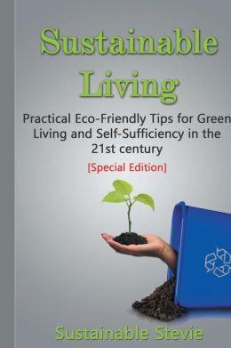 Sustainable Living: Practical Eco-Friendly Tips for Green Living and Self-Sufficiency in the 21st Century - [Special Edition Collection]