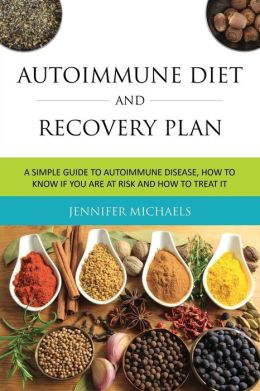 Autoimmune Diet and Recovery Plan: A Simple Guide to Autoimmune Disease, How to Know If You Are at Risk and How to Treat It