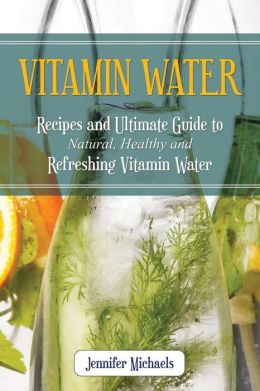 Vitamin Water: Recipes and Ultimate Guide to Natural, Healthy and Refreshing Vitamin Water