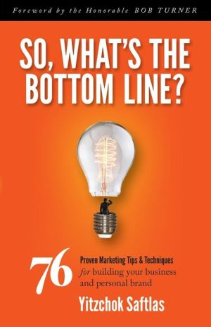 So, What's the Bottom Line?: 76 Proven Marketing Tips & Techniques for Building Your Business and Personal Brand