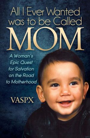 All I Ever Wanted was to be Called MOM: A Woman's Epic Quest for Salvation on the Road to Motherhood