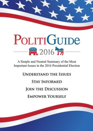 PolitiGuide 2016: A Simple and Neutral Summary of the Most Important Issues in the 2016 Presidential Election