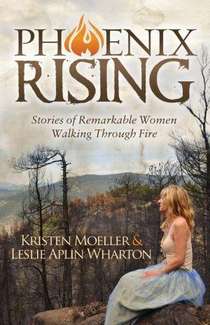 Phoenix Rising: Stories of Remarkable Women Walking Through Fire