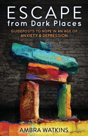 Escape from Dark Places: Guideposts to Hope in an Age of Anxiety & Depression