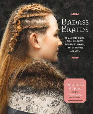 Badass Braids: From Vikings to Game of Thrones, 45 Maverick Braids, Buns, and Twists for Sci-Fi and Fantasy Fanatics