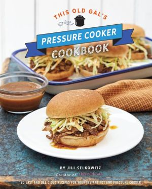 Book This Old Gal's Pressure Cooker Cookbook: 120 Easy and Delicious Recipes for Your Instant Pot and Pressure Cooker