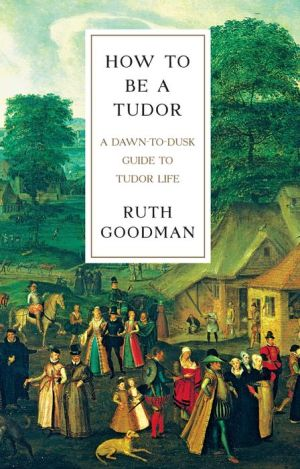 How To Be a Tudor: A Dawn-to-Dusk Guide to Tudor Life