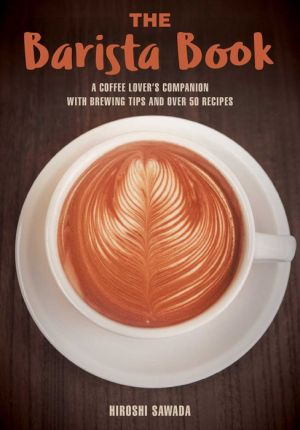Book The Barista Book: A Coffee Lover's Companion with Brewing Tips and Over 50 Recipes