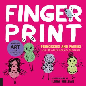Fingerprint Princesses and Fairies: Fun Art with Fingers Thumbs and Paint - And 100 Other Magical Creatures - Amazing Art for Hands-on Fun