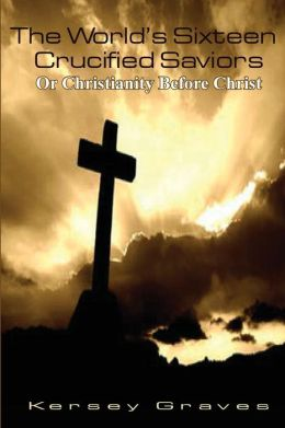 The World's Sixteen Crucified Saviors Or, Christianity Before Christ