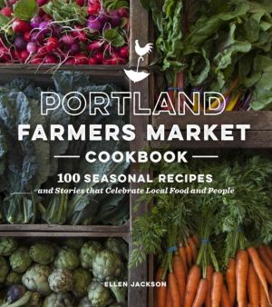 Portland Farmers Market Cookbook: 100 Seasonal Recipes and Stories that Celebrate Local Food and People